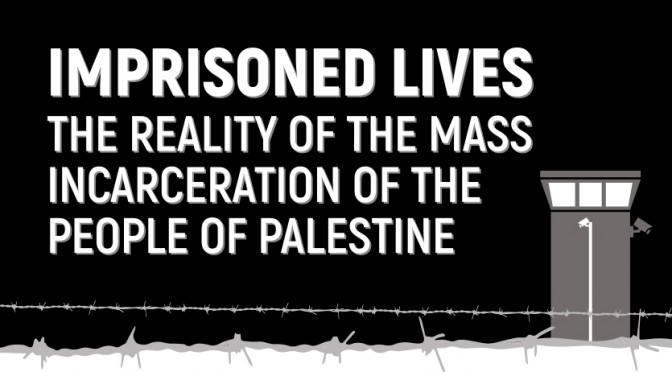 Imprisoned Lives: The Reality of the Mass Incarceration of the People of Palestine